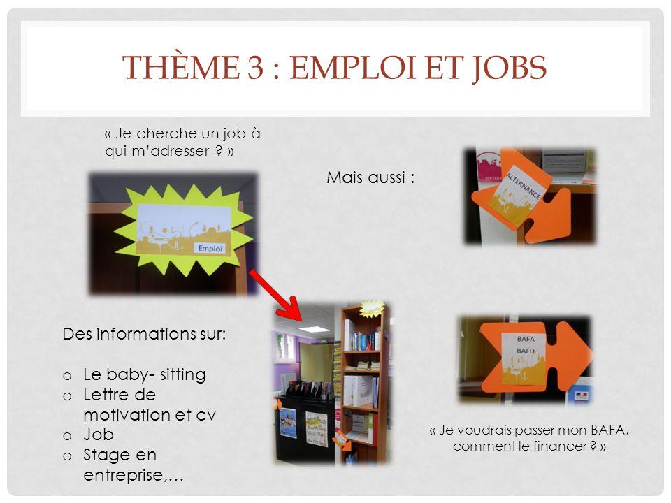 THÈME 3 : EMPLOI ET JOBS Des informations sur: o Le baby- sitting o Lettre de motivation et cv o Job o Stage en entreprise,… Mais aussi : « Je voudrais passer mon BAFA, comment le financer .
