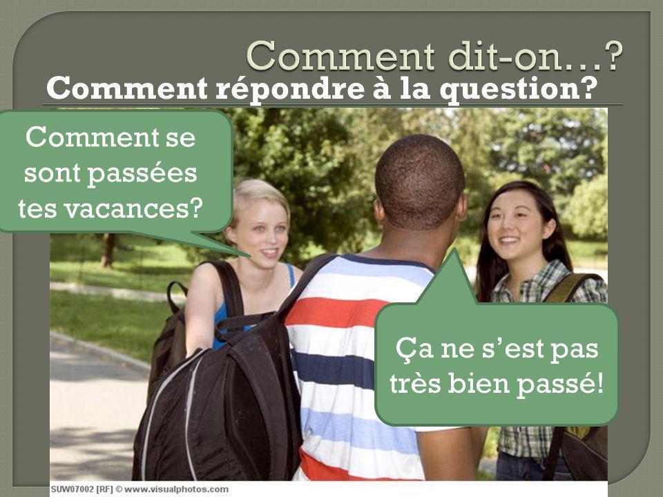 Instructions: Posez les questions suivantes à votre groupe: 1.Comment / se passer / tes vacances.