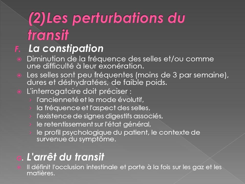 F. La constipation Diminution de la fréquence des selles et/ou comme une difficulté à leur exonération. Les selles sont peu fréquentes (moins de 3 par