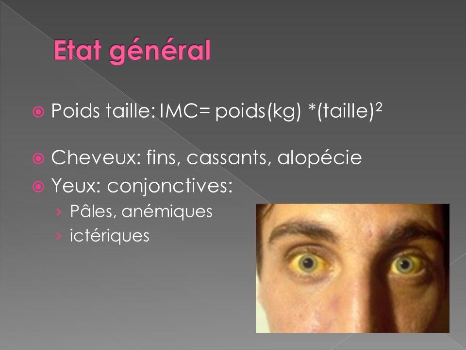 Poids taille: IMC= poids(kg) *(taille) 2 Cheveux: fins, cassants, alopécie Yeux: conjonctives: Pâles, anémiques ictériques