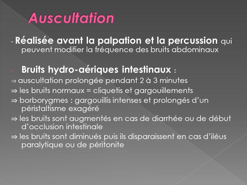 - Réalisée avant la palpation et la percussion qui peuvent modifier la fréquence des bruits abdominaux - Bruits hydro-aériques intestinaux : auscultat