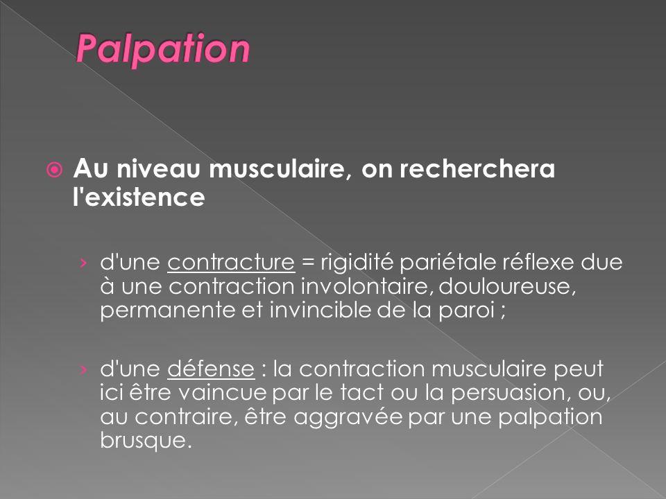Au niveau musculaire, on recherchera l'existence d'une contracture = rigidité pariétale réflexe due à une contraction involontaire, douloureuse, perma