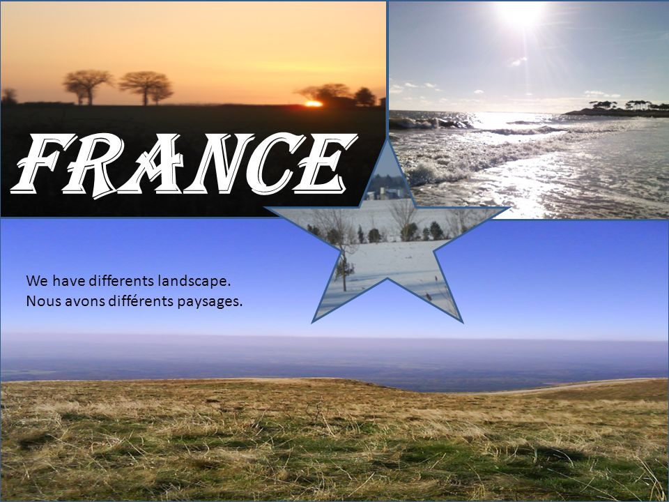 FRANCE We have differents landscape. Nous avons différents paysages.