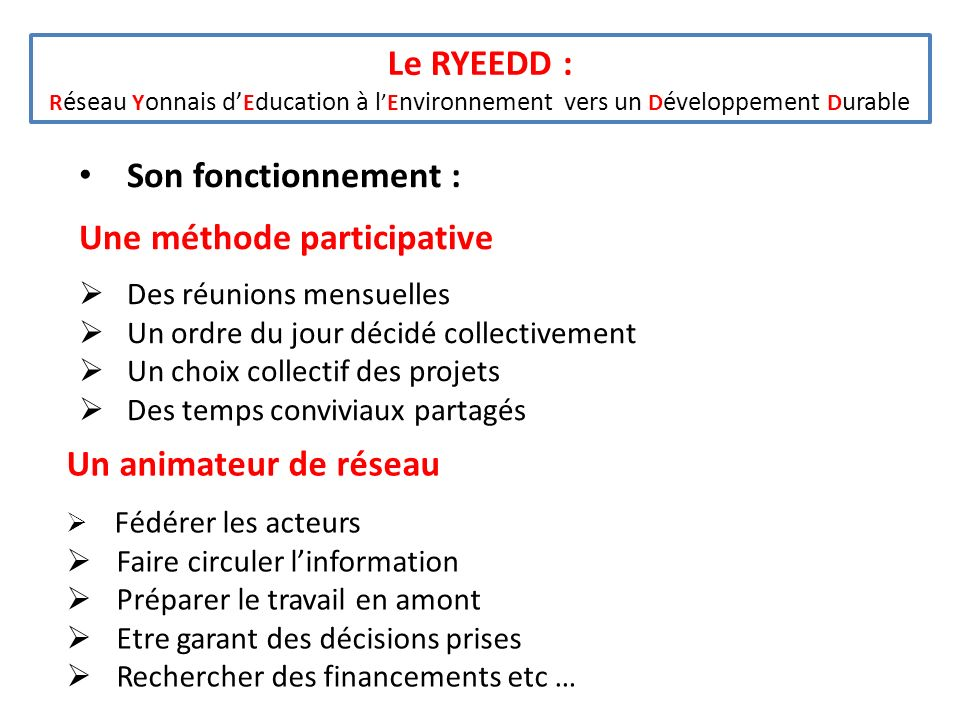 Le RYEEDD : R éseau Y onnais d E ducation à lE nvironnement vers un D éveloppement D urable Son fonctionnement : Une méthode participative Des réunion
