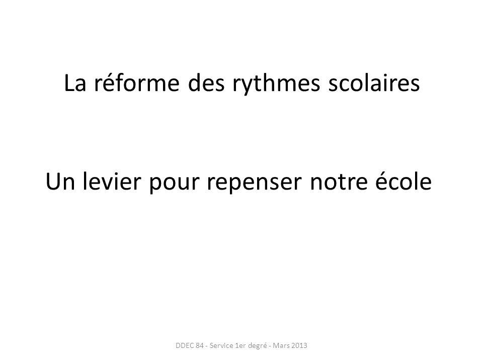La réforme des rythmes scolaires Un levier pour repenser notre école DDEC 84 - Service 1er degré - Mars 2013