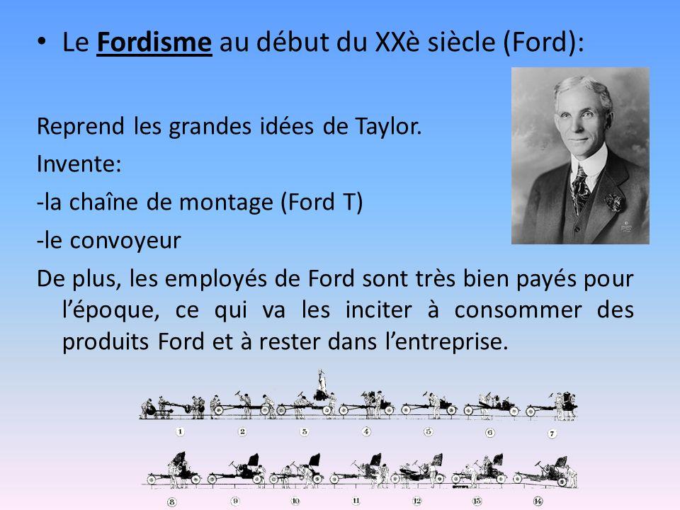 Le Fordisme au début du XXè siècle (Ford): Reprend les grandes idées de Taylor. Invente: -la chaîne de montage (Ford T) -le convoyeur De plus, les emp
