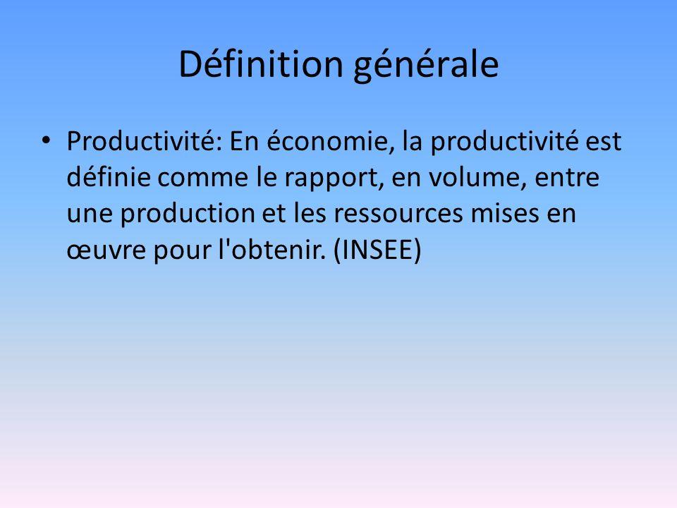 Définition générale Productivité: En économie, la productivité est définie comme le rapport, en volume, entre une production et les ressources mises e