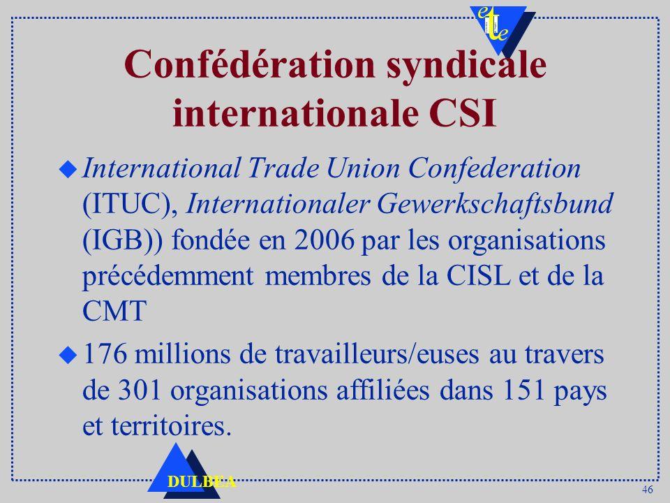 46 DULBEA Confédération syndicale internationale CSI u International Trade Union Confederation (ITUC), Internationaler Gewerkschaftsbund (IGB)) fondée en 2006 par les organisations précédemment membres de la CISL et de la CMT u 176 millions de travailleurs/euses au travers de 301 organisations affiliées dans 151 pays et territoires.