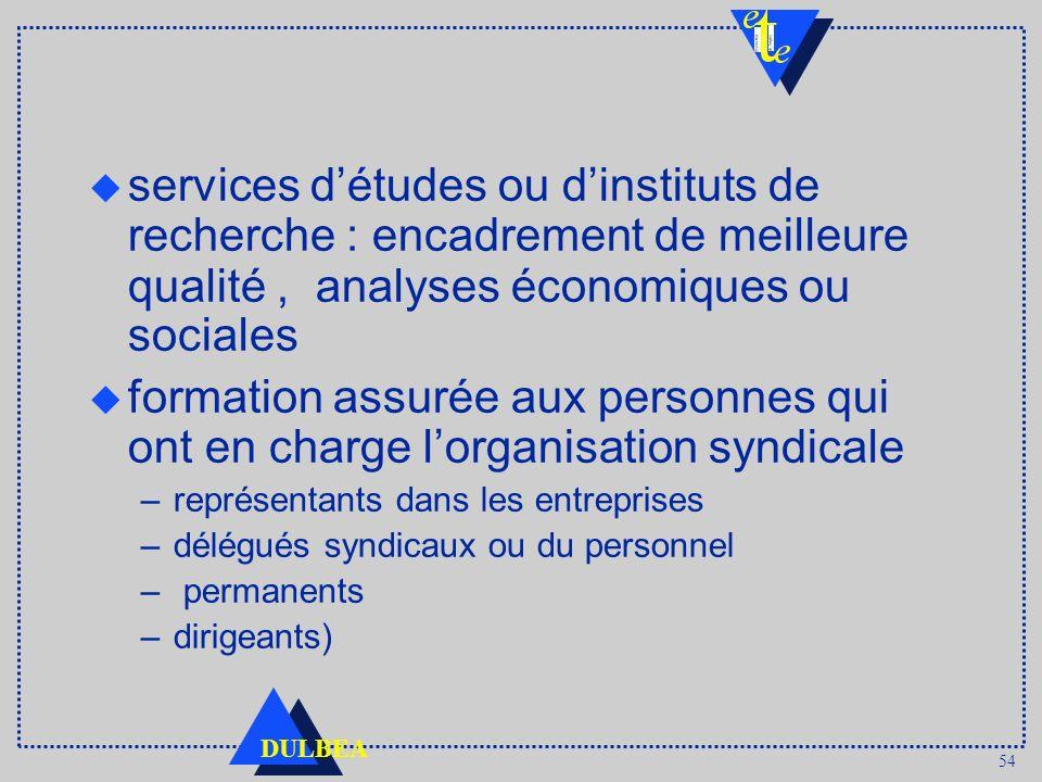 54 DULBEA services détudes ou dinstituts de recherche : encadrement de meilleure qualité, analyses économiques ou sociales u formation assurée aux per