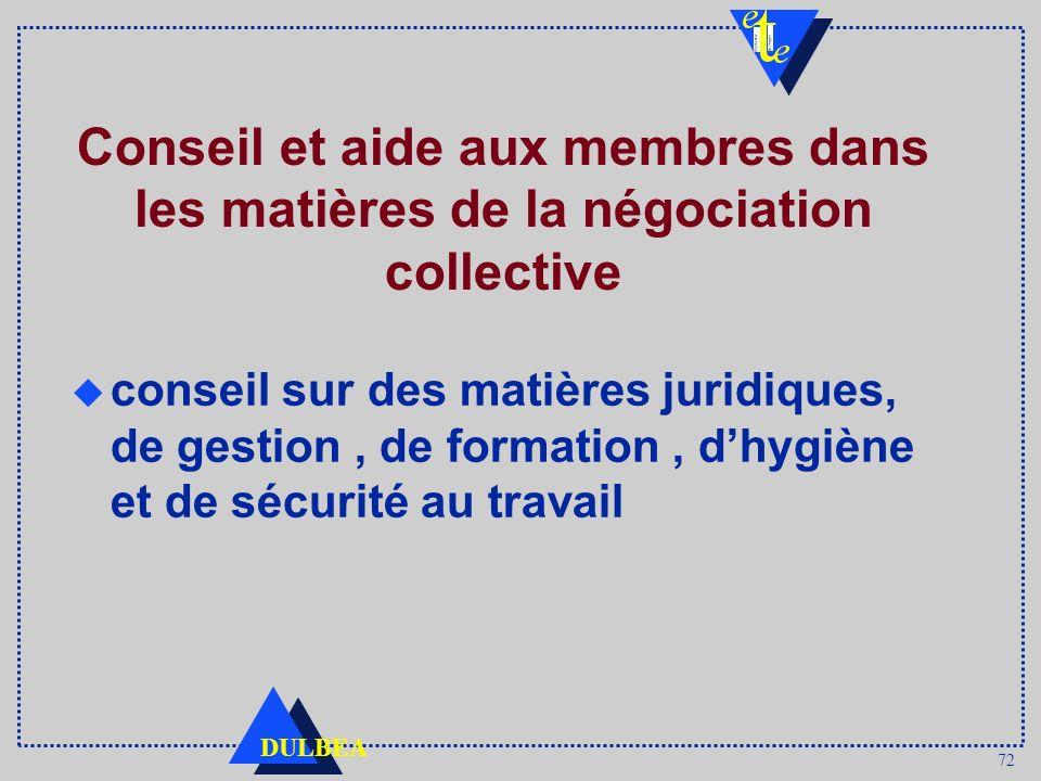72 DULBEA Conseil et aide aux membres dans les matières de la négociation collective u conseil sur des matières juridiques, de gestion, de formation,