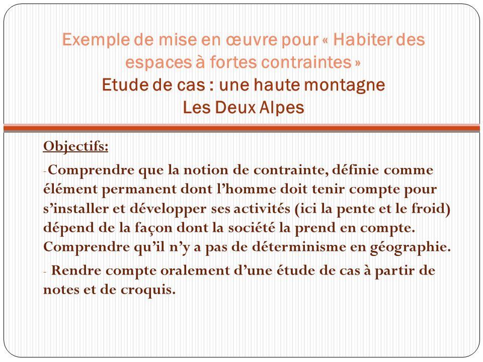 Exemple de mise en œuvre pour « Habiter des espaces à fortes contraintes » Etude de cas : une haute montagne Les Deux Alpes Objectifs: - Comprendre qu