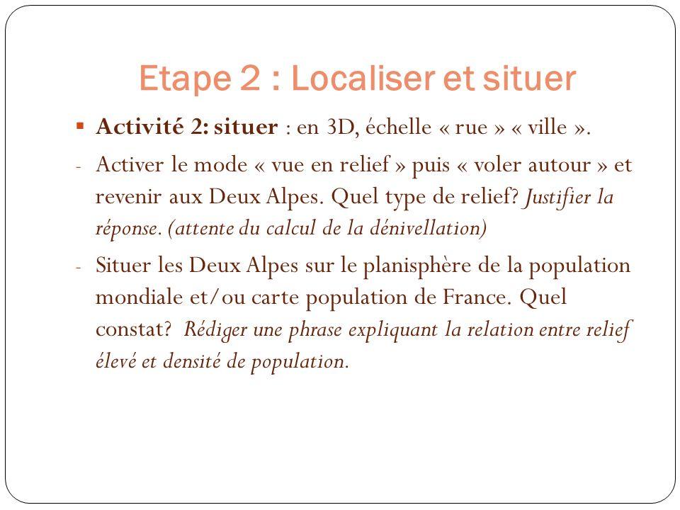 Etape 2 : Localiser et situer Activité 2: situer : en 3D, échelle « rue » « ville ». - Activer le mode « vue en relief » puis « voler autour » et reve