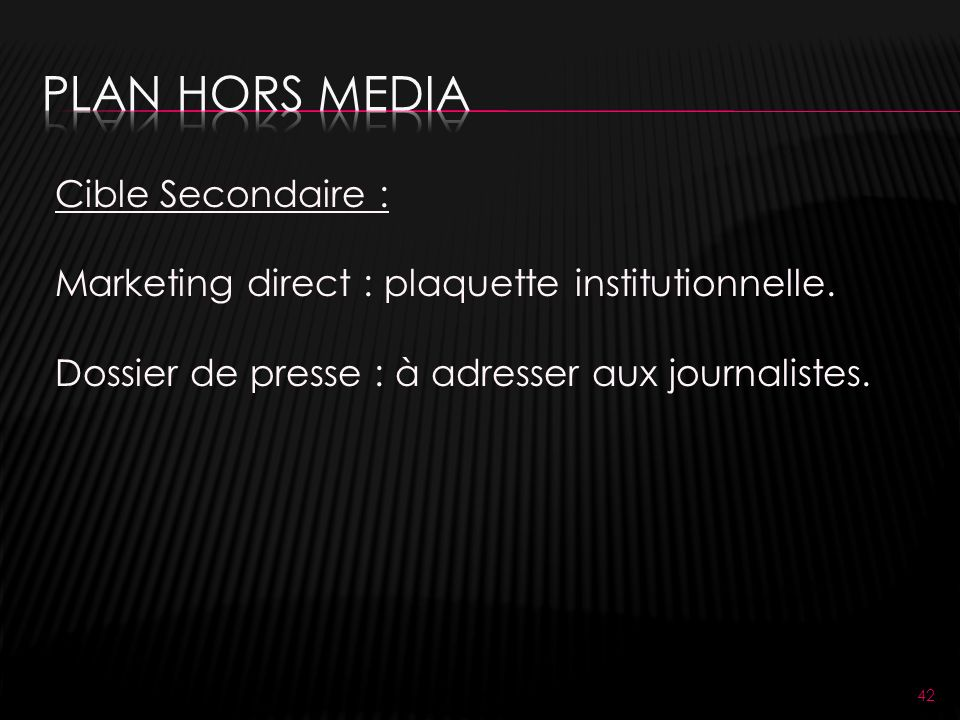 42 Cible Secondaire : Marketing direct : plaquette institutionnelle. Dossier de presse : à adresser aux journalistes.