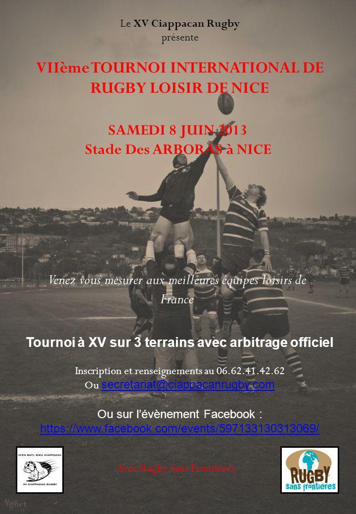 VIIème TOURNOI INTERNATIONAL DE RUGBY LOISIR DE NICE Le XV Ciappacan Rugby présente SAMEDI 8 JUIN 2013 Stade Des ARBORAS à NICE Venez vous mesurer aux meilleures équipes loisirs de France Inscription et renseignements au 06.62.41.42.62 Ou secretariat@ciappacanrugby.com secretariat@ciappacanrugby.com Ou sur lévènement Facebook : https://www.facebook.com/events/597133130313069/ Avec Rugby Sans Frontières Tournoi à XV sur 3 terrains avec arbitrage officiel