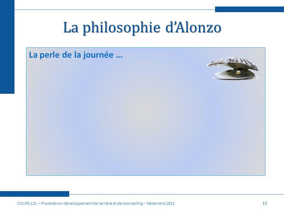 La philosophie dAlonzo 15 La perle de la journée … COURS 121 – Procédés en développement de carrière et de counselling – Décembre 2010