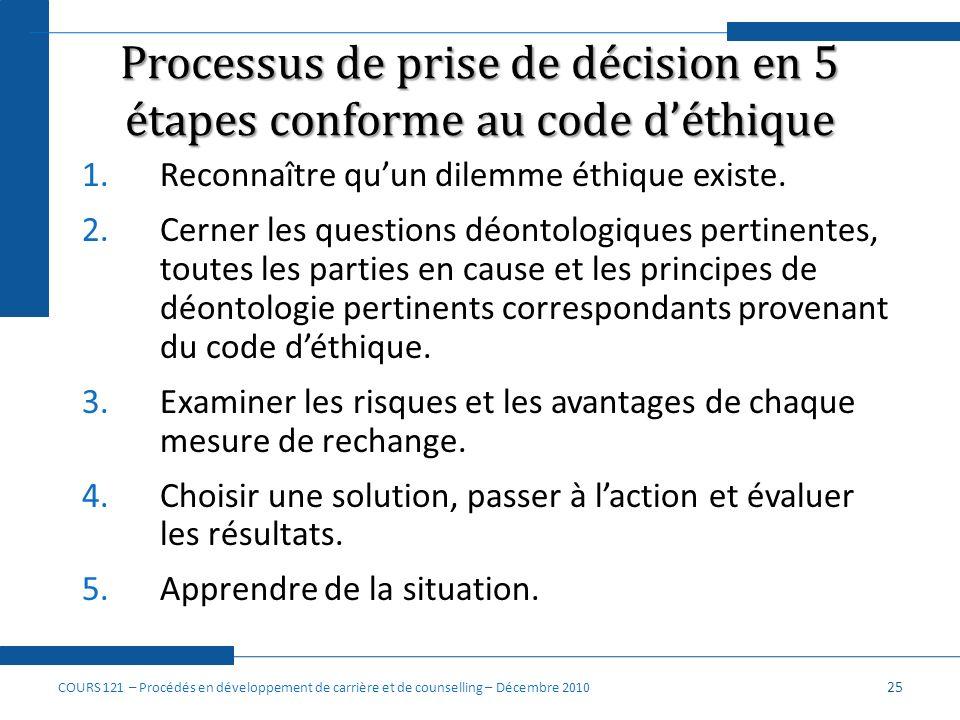 Processus de prise de décision en 5 étapes conforme au code déthique 1.Reconnaître quun dilemme éthique existe. 2.Cerner les questions déontologiques