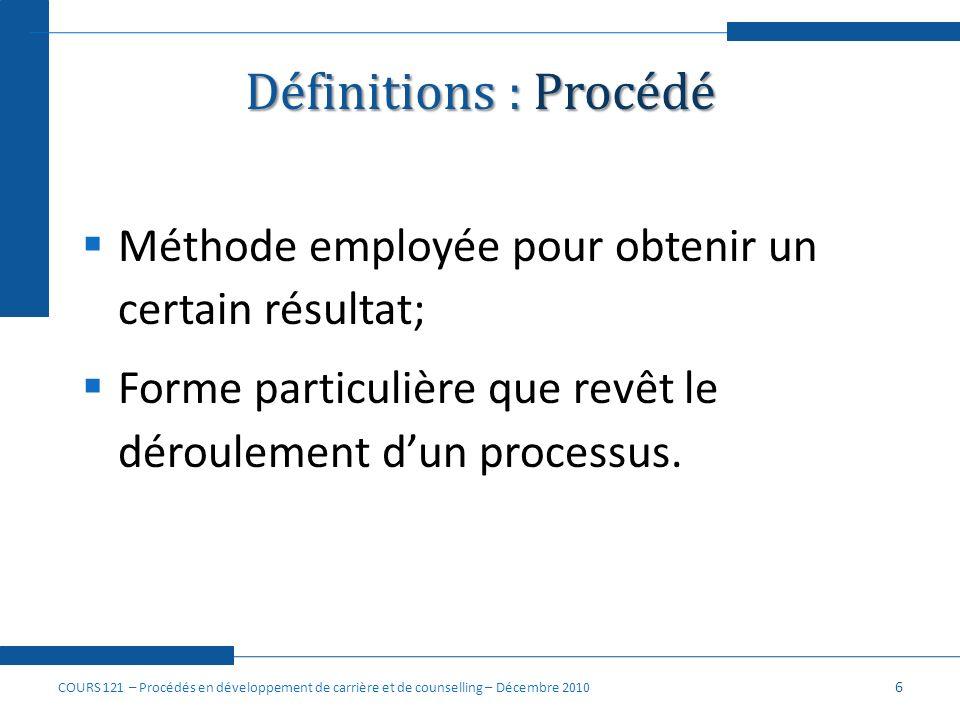 Définitions : Procédé Méthode employée pour obtenir un certain résultat; Forme particulière que revêt le déroulement dun processus. 6 COURS 121 – Proc