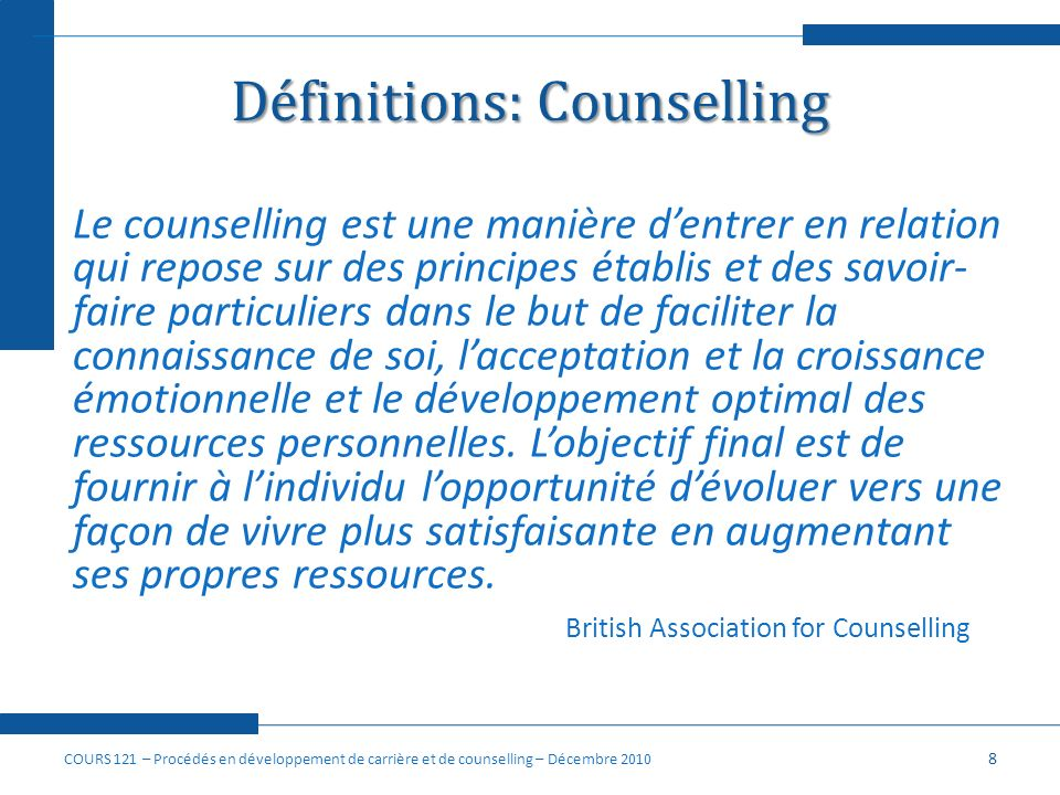 Définitions: Le counselling de carrière Un processus par lequel un conseiller travaille en collaboration avec un client en vue de clarifier, spécifier, mettre en œuvre ses décisions relatives à la carrière et sy ajuster au besoin.