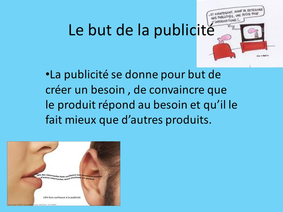 Le but de la publicité La publicité se donne pour but de créer un besoin, de convaincre que le produit répond au besoin et quil le fait mieux que daut