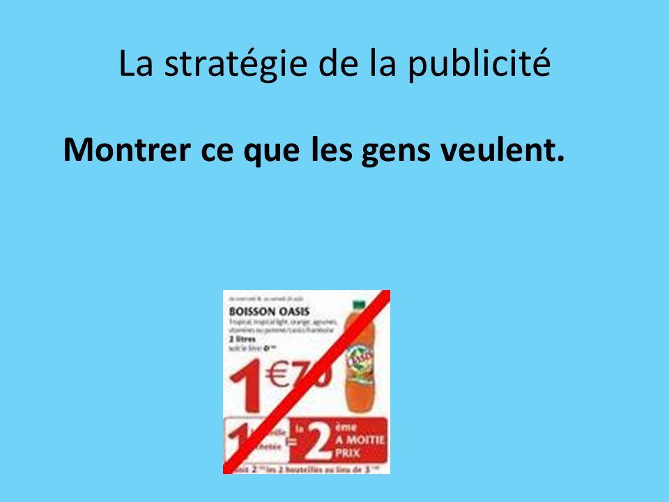 La stratégie de la publicité Montrer ce que les gens veulent.