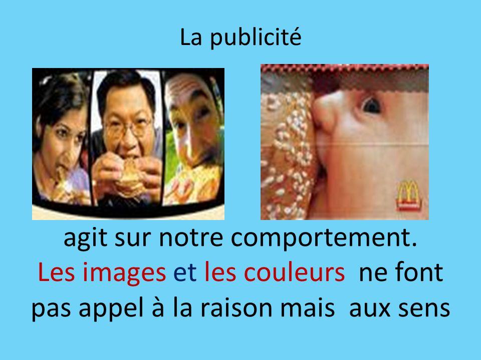 La publicité agit sur notre comportement. Les images et les couleurs ne font pas appel à la raison mais aux sens