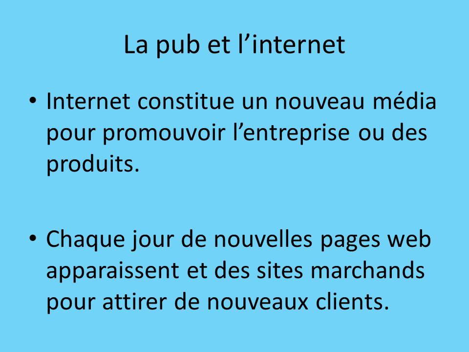 La pub et linternet Internet constitue un nouveau média pour promouvoir lentreprise ou des produits. Chaque jour de nouvelles pages web apparaissent e