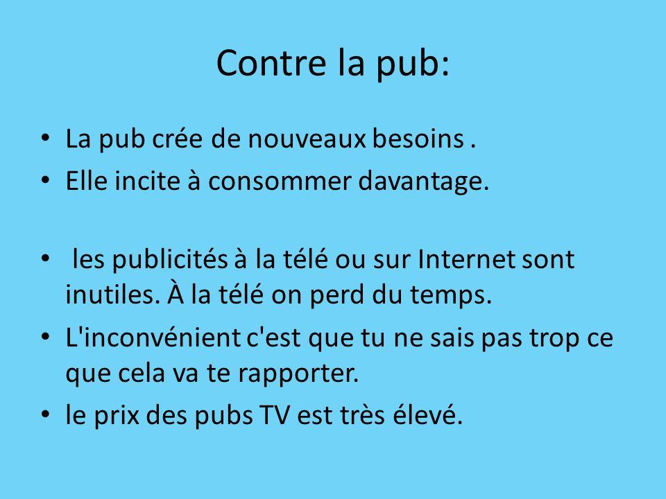 Contre la pub: La pub crée de nouveaux besoins. Elle incite à consommer davantage. les publicités à la télé ou sur Internet sont inutiles. À la télé o