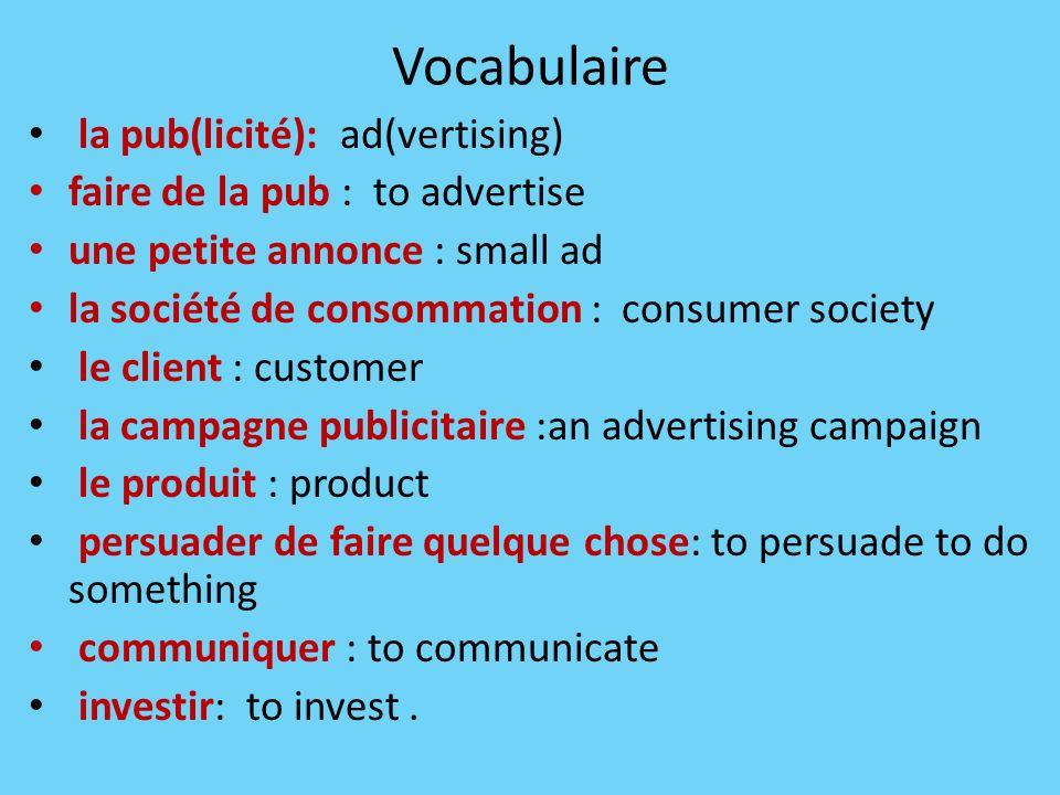 Vocabulaire la pub(licité): ad(vertising) faire de la pub : to advertise une petite annonce : small ad la société de consommation : consumer society l