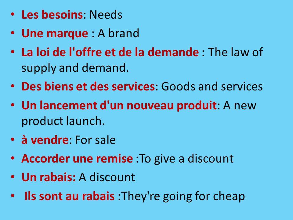 Les besoins: Needs Une marque : A brand La loi de l'offre et de la demande : The law of supply and demand. Des biens et des services: Goods and servic