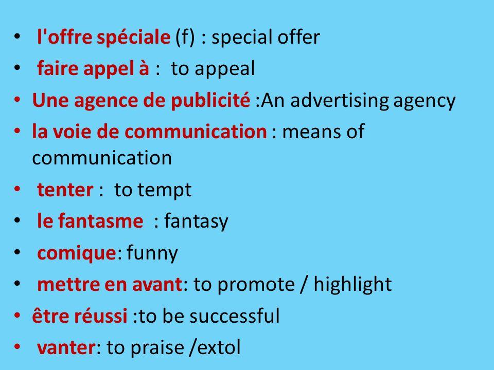 l'offre spéciale (f) : special offer faire appel à : to appeal Une agence de publicité :An advertising agency la voie de communication : means of comm