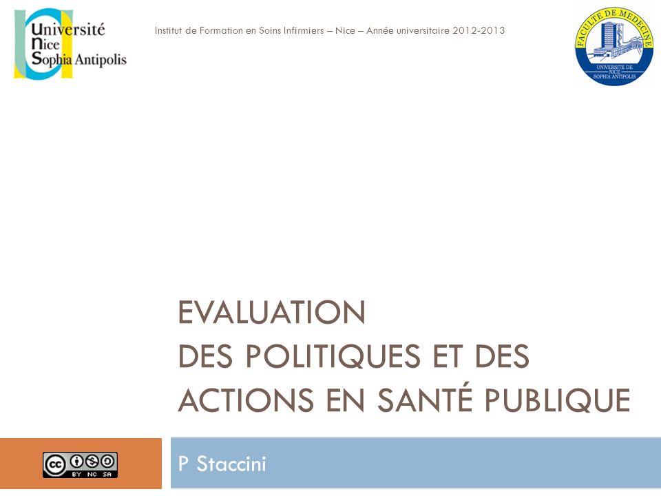 EVALUATION DES POLITIQUES ET DES ACTIONS EN SANTÉ PUBLIQUE P Staccini Institut de Formation en Soins Infirmiers – Nice – Année universitaire 2012-2013