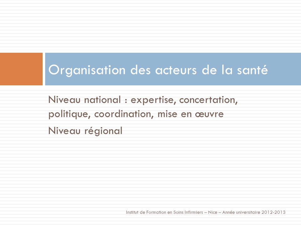 Niveau national : expertise, concertation, politique, coordination, mise en œuvre Niveau régional Organisation des acteurs de la santé Institut de Formation en Soins Infirmiers – Nice – Année universitaire 2012-2013