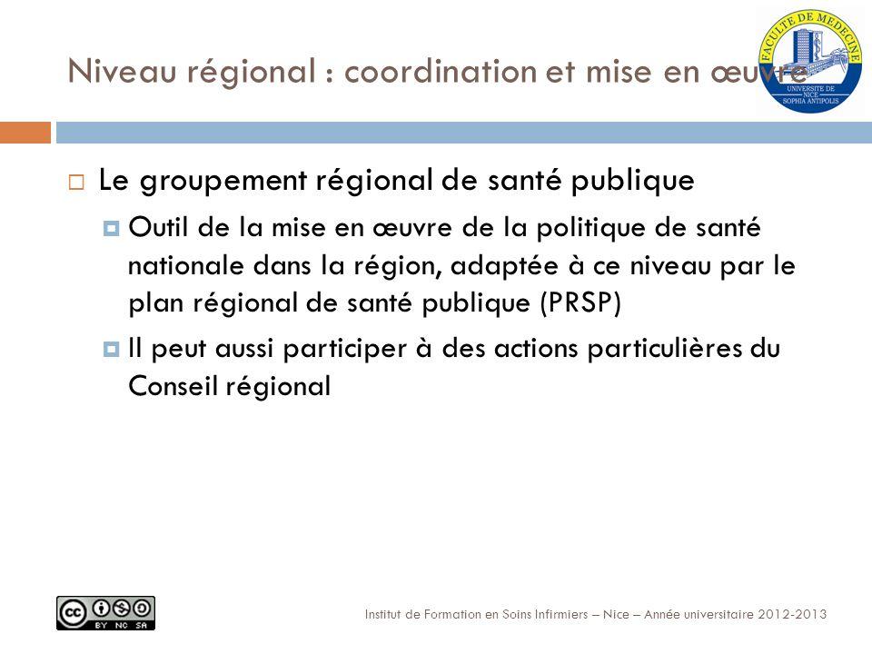 Niveau régional : coordination et mise en œuvre Le groupement régional de santé publique Outil de la mise en œuvre de la politique de santé nationale dans la région, adaptée à ce niveau par le plan régional de santé publique (PRSP) Il peut aussi participer à des actions particulières du Conseil régional Institut de Formation en Soins Infirmiers – Nice – Année universitaire 2012-2013