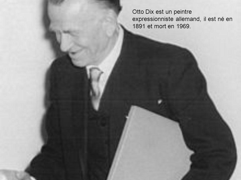 Otto Dix est un peintre expressionniste allemand, il est né en 1891 et mort en 1969.