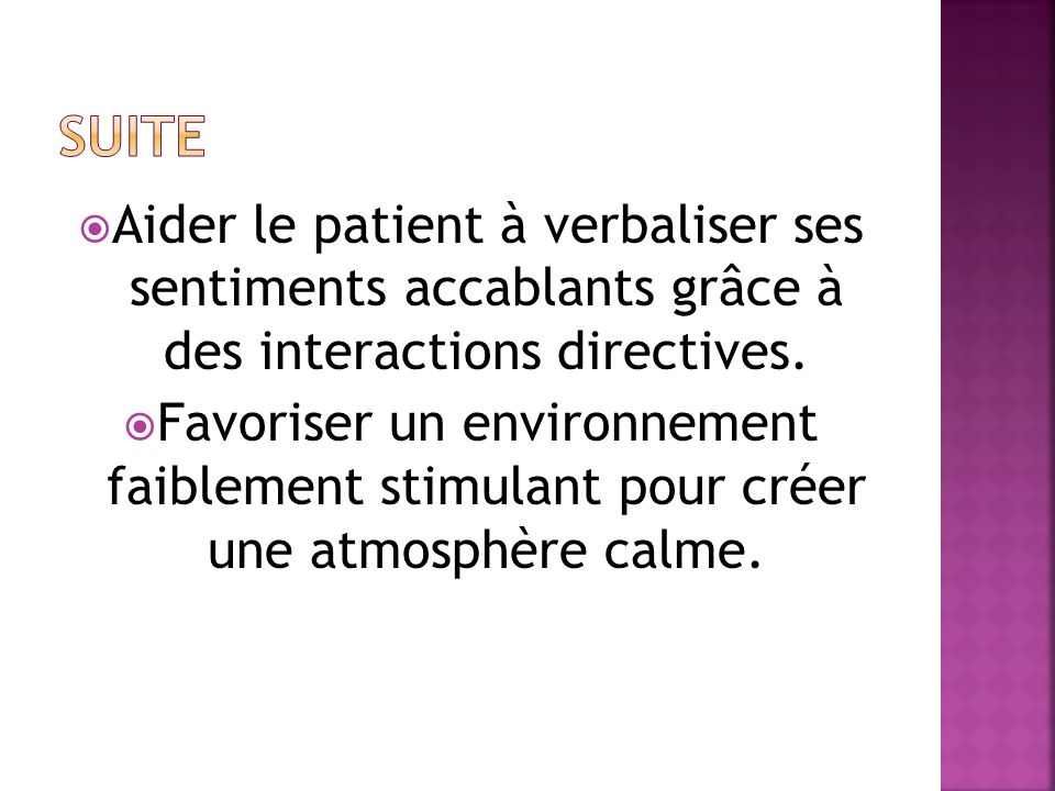 Aider le patient à verbaliser ses sentiments accablants grâce à des interactions directives. Favoriser un environnement faiblement stimulant pour crée