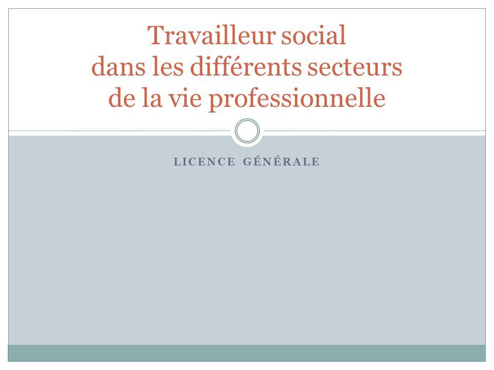 LICENCE GÉNÉRALE Travailleur social dans les différents secteurs de la vie professionnelle