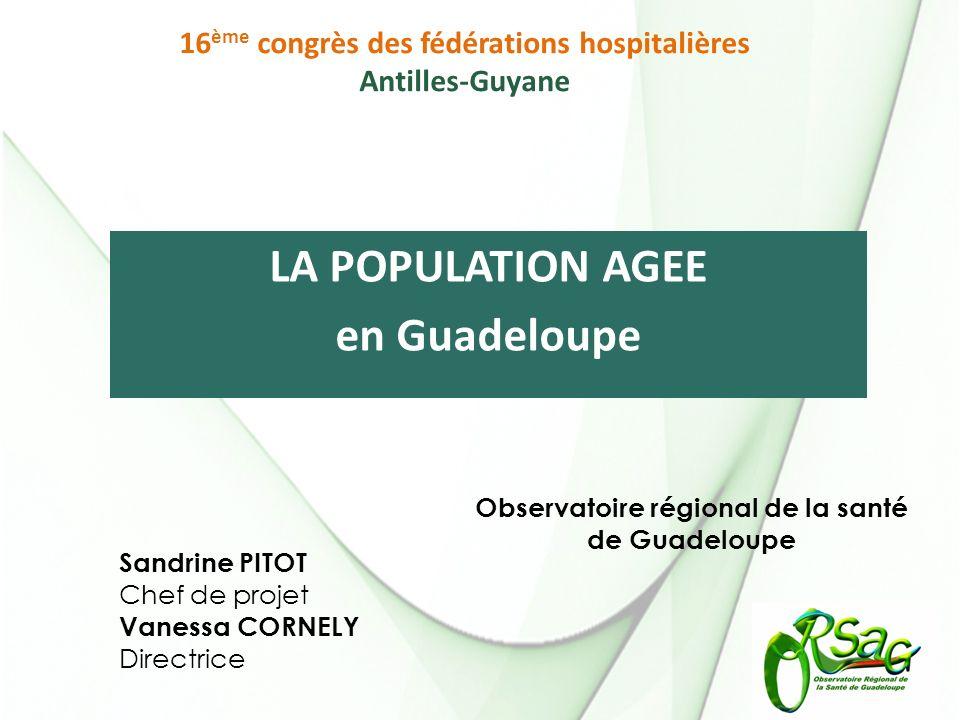 LA POPULATION AGEE en Guadeloupe Sandrine PITOT Chef de projet Vanessa CORNELY Directrice Observatoire régional de la santé de Guadeloupe 16 ème congrès des fédérations hospitalières Antilles-Guyane