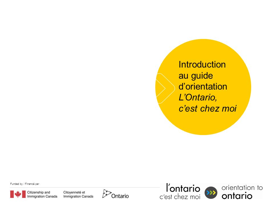 Funded by / Financé par Introduction au guide dorientation LOntario, cest chez moi