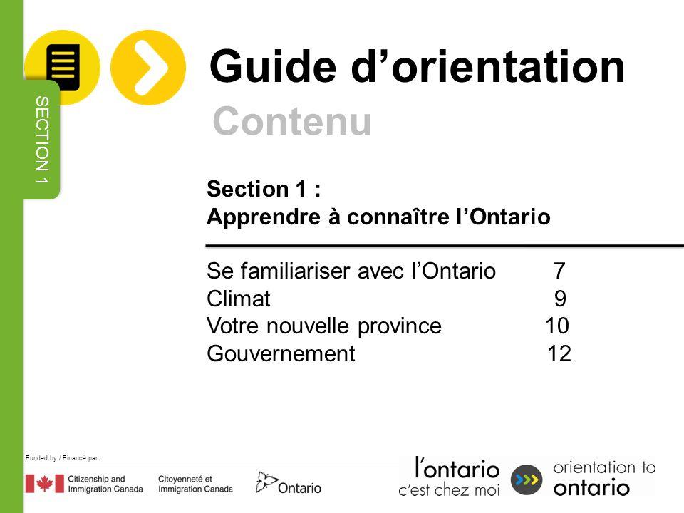 Funded by / Financé par Section 1 : Apprendre à connaître lOntario Se familiariser avec lOntario 7 Climat 9 Votre nouvelle province 10 Gouvernement 12 Contenu Guide dorientation