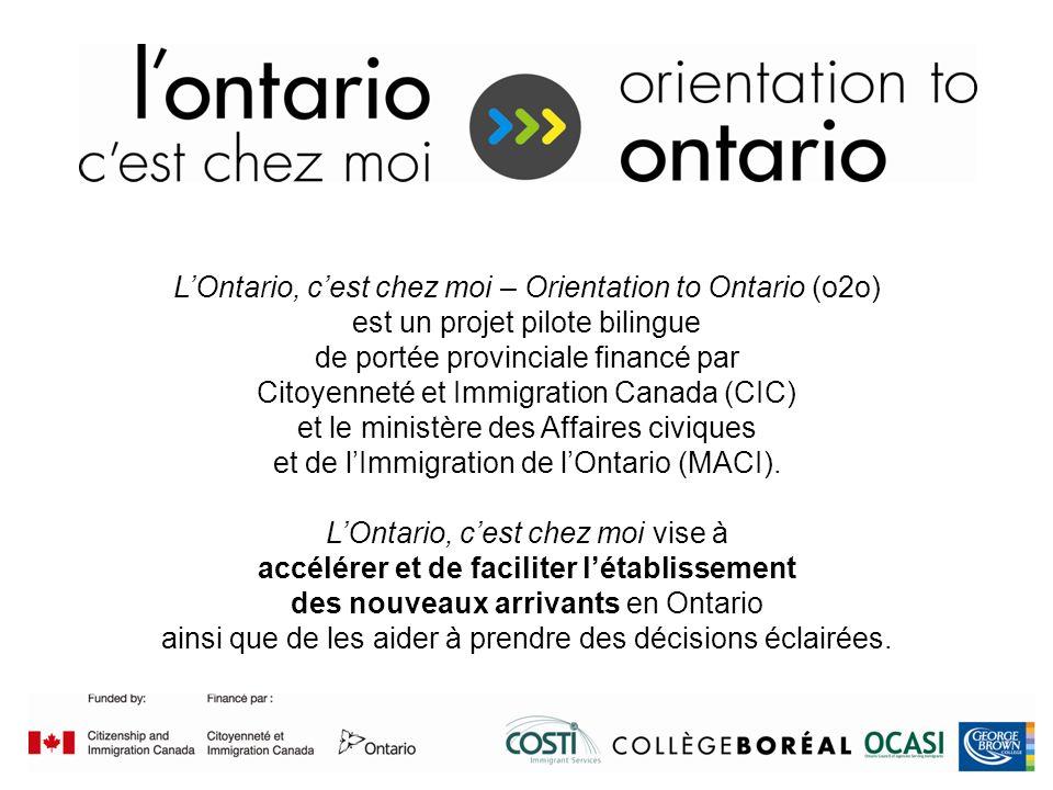 Funded by / Financé par LOntario, cest chez moi – Orientation to Ontario (o2o) est un projet pilote bilingue de portée provinciale financé par Citoyenneté et Immigration Canada (CIC) et le ministère des Affaires civiques et de lImmigration de lOntario (MACI).
