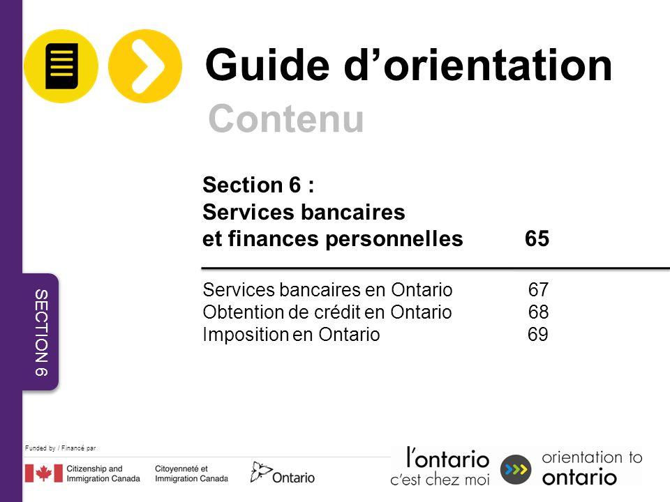 Funded by / Financé par Section 6 : Services bancaires et finances personnelles 65 Services bancaires en Ontario 67 Obtention de crédit en Ontario 68 Imposition en Ontario 69 Guide dorientation Contenu