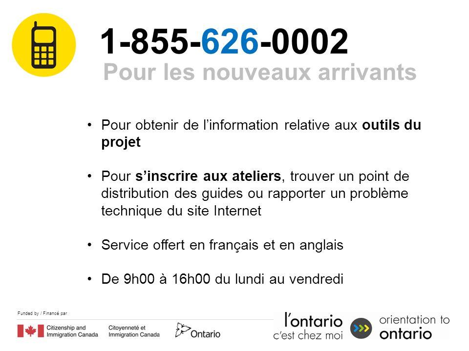 Funded by / Financé par 1-855-626-0002 Pour les nouveaux arrivants Pour obtenir de linformation relative aux outils du projet Pour sinscrire aux ateli