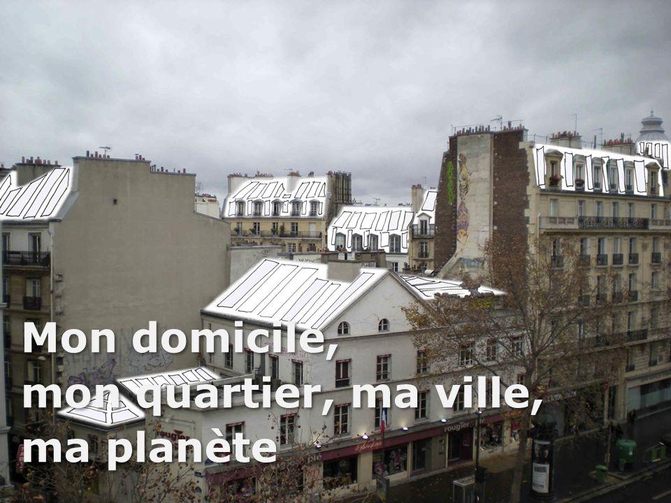 Mon domicile, mon quartier, ma ville, ma planète Mon domicile, mon quartier, ma ville, ma planète