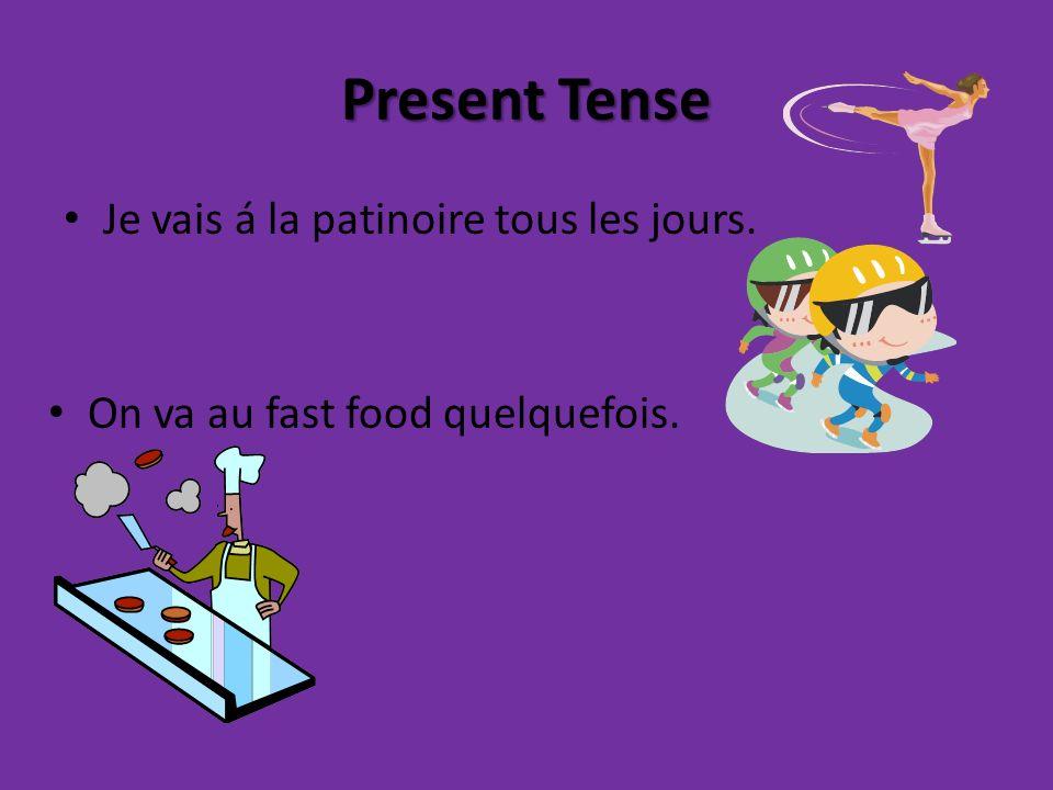 Present Tense Je vais á la patinoire tous les jours. On va au fast food quelquefois.