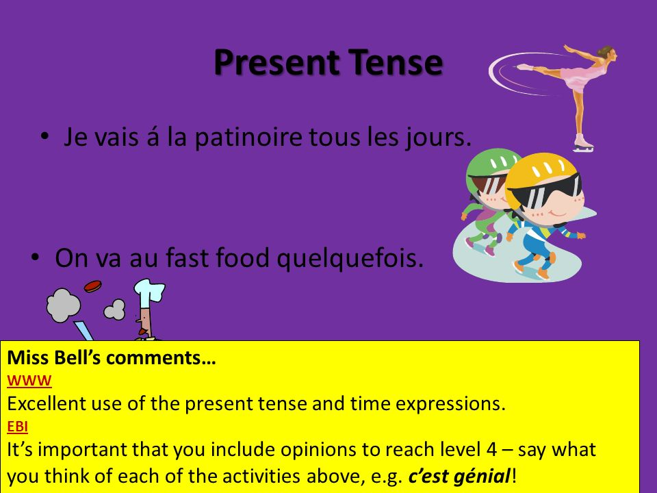 Present Tense Je vais á la patinoire tous les jours. On va au fast food quelquefois. Miss Bells comments… WWW Excellent use of the present tense and t