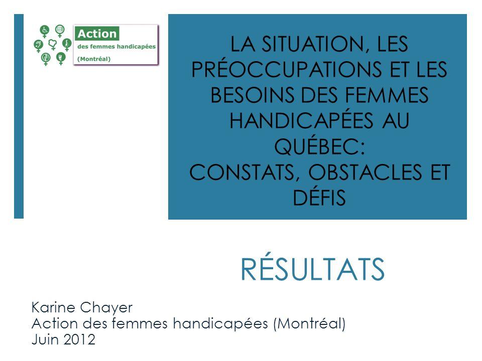 RÉSULTATS Karine Chayer Action des femmes handicapées (Montréal) Juin 2012 LA SITUATION, LES PRÉOCCUPATIONS ET LES BESOINS DES FEMMES HANDICAPÉES AU Q