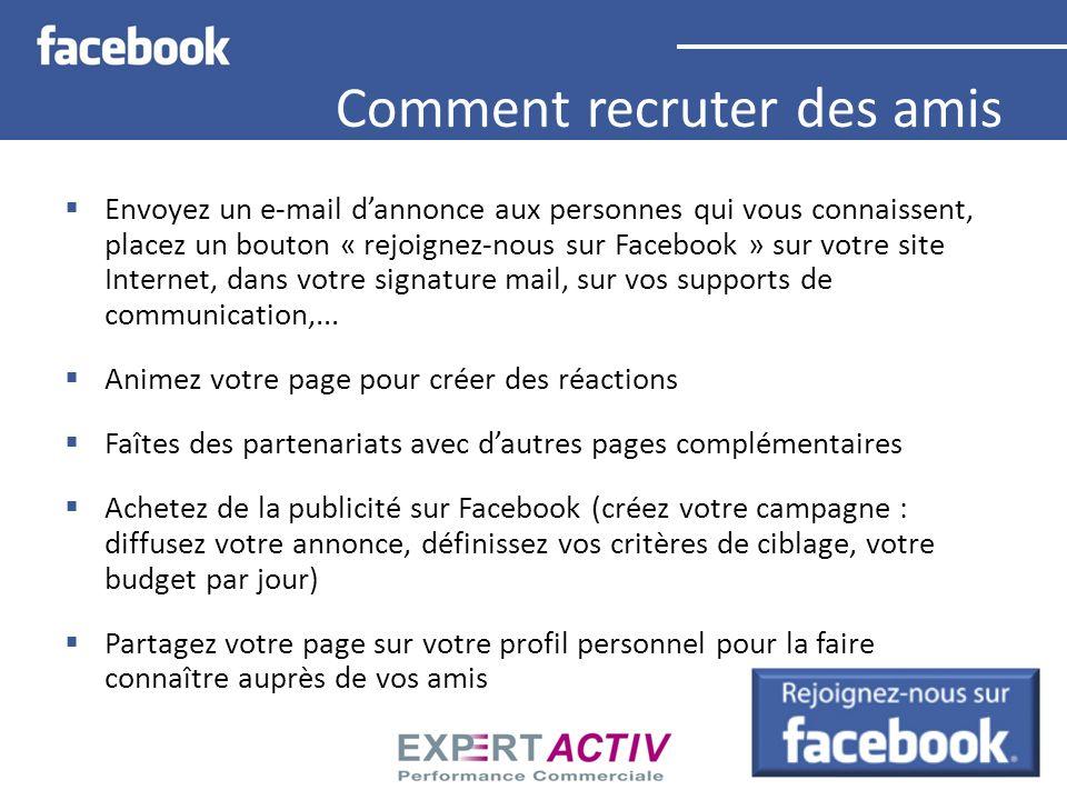 Comment recruter des amis Envoyez un e-mail dannonce aux personnes qui vous connaissent, placez un bouton « rejoignez-nous sur Facebook » sur votre si