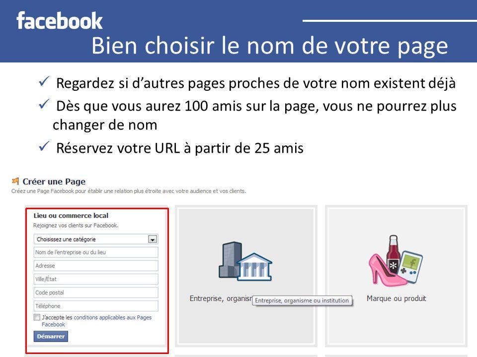 Bien choisir le nom de votre page Regardez si dautres pages proches de votre nom existent déjà Dès que vous aurez 100 amis sur la page, vous ne pourrez plus changer de nom Réservez votre URL à partir de 25 amis