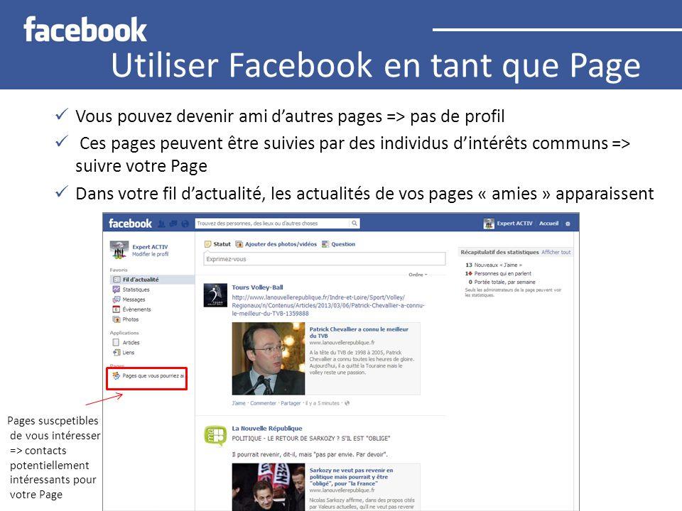 Utiliser Facebook en tant que Page Vous pouvez devenir ami dautres pages => pas de profil Ces pages peuvent être suivies par des individus dintérêts c