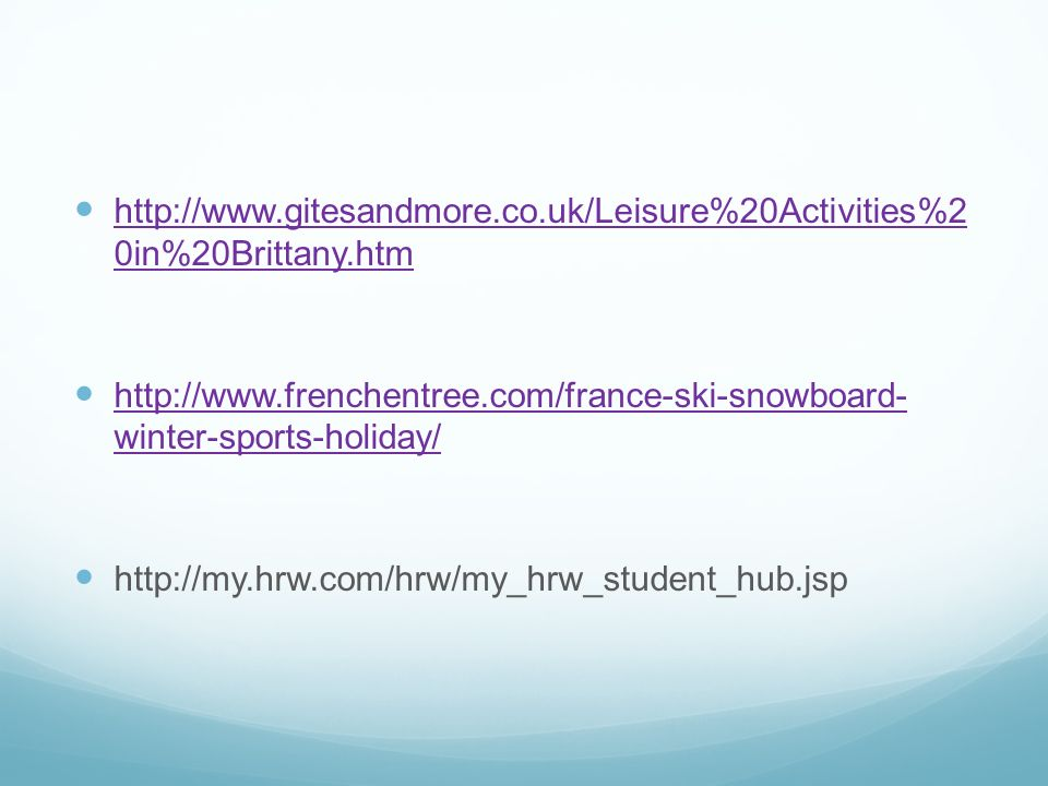 http://www.gitesandmore.co.uk/Leisure%20Activities%2 0in%20Brittany.htm http://www.gitesandmore.co.uk/Leisure%20Activities%2 0in%20Brittany.htm http://www.frenchentree.com/france-ski-snowboard- winter-sports-holiday/ http://www.frenchentree.com/france-ski-snowboard- winter-sports-holiday/ http://my.hrw.com/hrw/my_hrw_student_hub.jsp